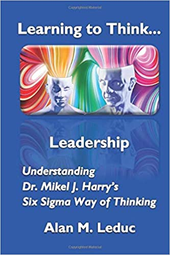 Learning to Think... Leadership: Understanding Dr. Mikel J. Harry's Six Sigma Way of Thinking